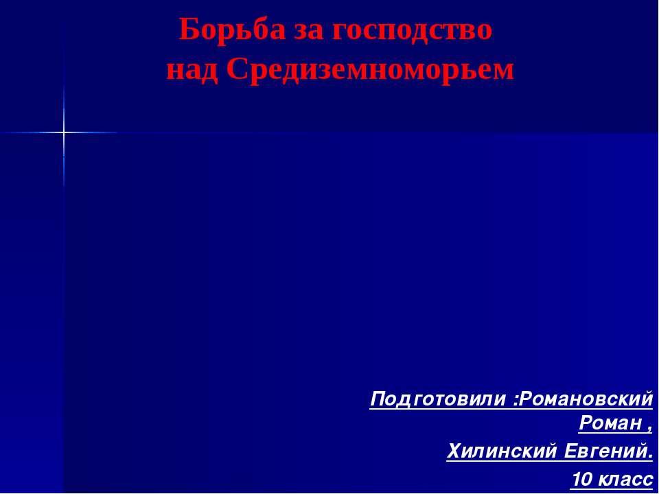 Подготовили :Романовский Роман , Хилинский Евгений. 10 класс Борьба за господ...