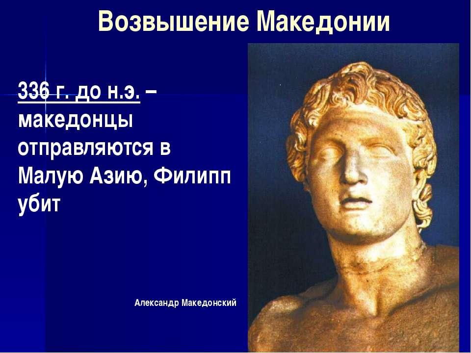 Александр Македонский Возвышение Македонии 336 г. до н.э. – македонцы отправл...