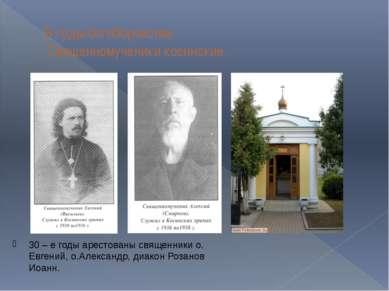 В годы богоборчества. Священномученики косинские. 30 – е годы арестованы свящ...