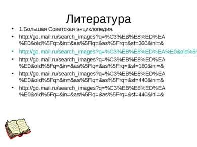 Литература 1.Большая Советская энциклопедия. http://go.mail.ru/search_images?...