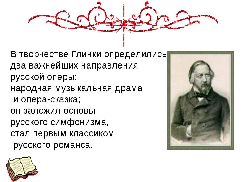 В творчестве Глинки определились два важнейших направления русской оперы: нар...