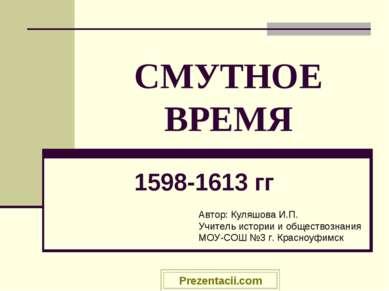 СМУТНОЕ ВРЕМЯ 1598-1613 гг Автор: Куляшова И.П. Учитель истории и обществозна...
