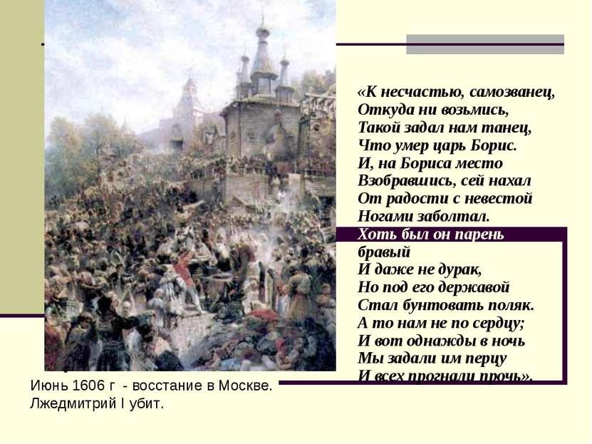 Июнь 1606 г - восстание в Москве. Лжедмитрий I убит. «К несчастью, самозванец...