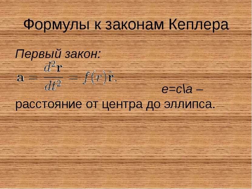 Формулы к законам Кеплера Первый закон: е=с\а – расстояние от центра до эллипса.