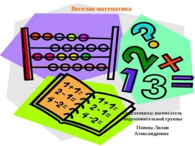 Веселая математика Подготовила: воспитатель подготовительной группы Попова Ли...