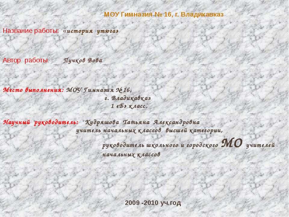 МОУ Гимназия № 16, г. Владикавказ Название работы: «история утюга» Автор рабо...