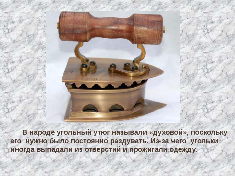 В народе угольный утюг называли «духовой», поскольку его нужно было постоянно...