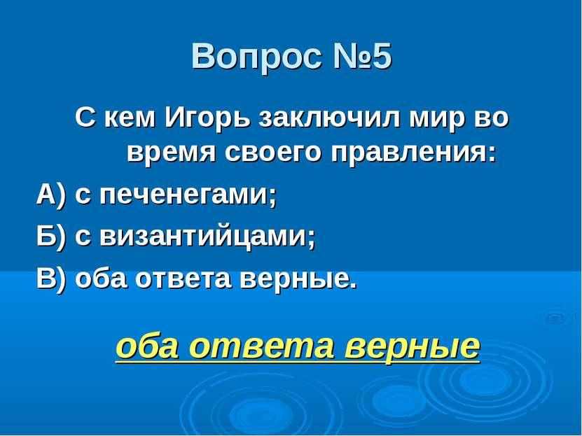 Вопрос №5 С кем Игорь заключил мир во время своего правления: А) с печенегами...