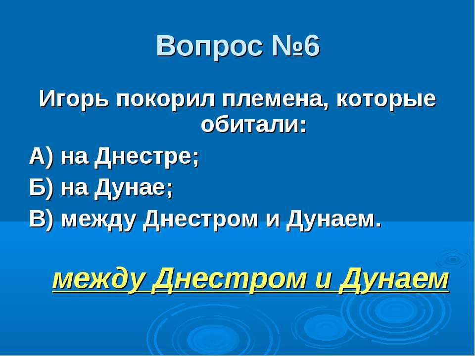 Вопрос №6 Игорь покорил племена, которые обитали: А) на Днестре; Б) на Дунае;...