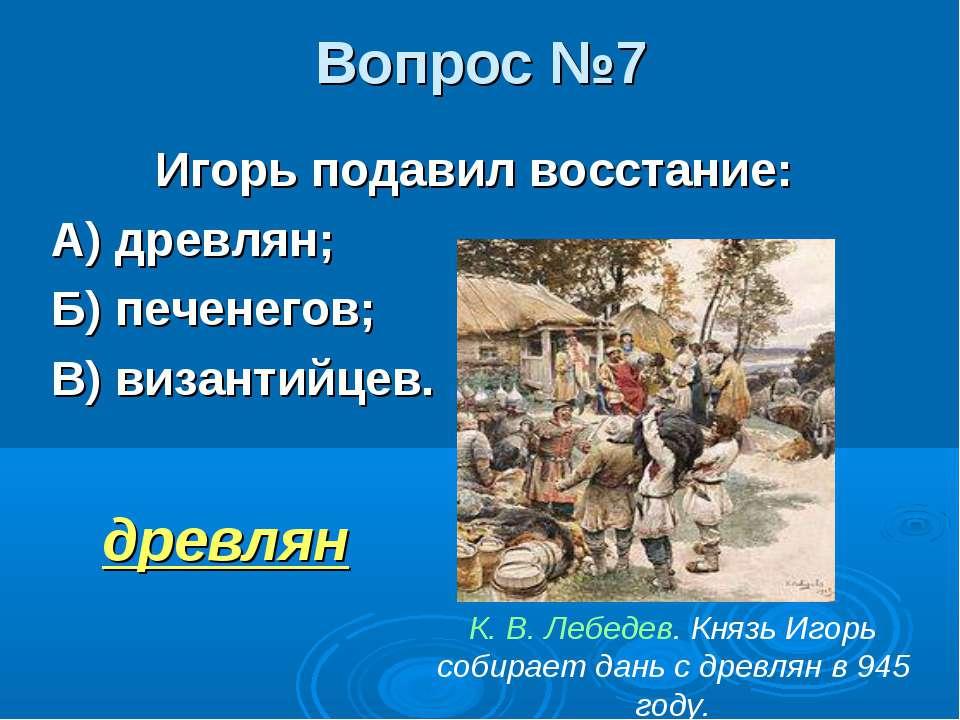 Вопрос №7 Игорь подавил восстание: А) древлян; Б) печенегов; В) византийцев. ...