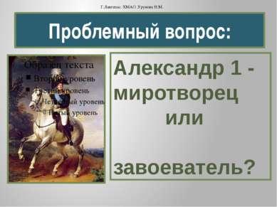 Проблемный вопрос: Александр 1 - миротворец или завоеватель? Г.Лангепас. ХМАО...