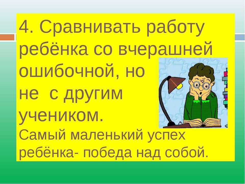4. Сравнивать работу ребёнка со вчерашней ошибочной, но не с другим учеником....