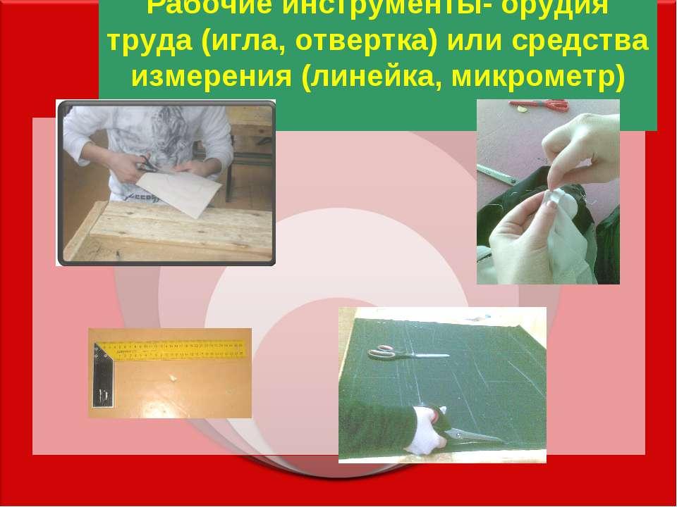 Рабочие инструменты- орудия труда (игла, отвертка) или средства измерения (ли...