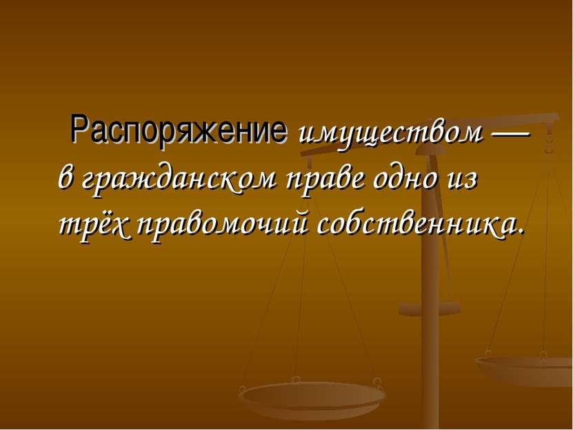 Распоряжение имуществом — в гражданском праве одно из трёх правомочий собстве...