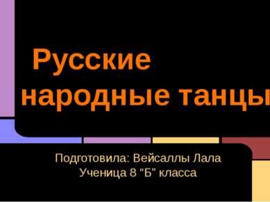 """Русские народные танцы Подготовила: Вейсаллы Лала Ученица 8 """"Б"""" класса"""