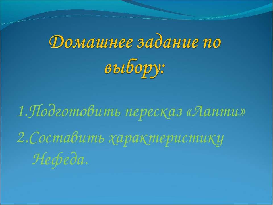 1.Подготовить пересказ «Лапти» 2.Составить характеристику Нефеда.