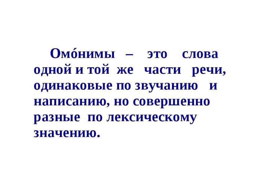 Омóнимы – это слова одной и той же части речи, одинаковые по звучанию и напис...