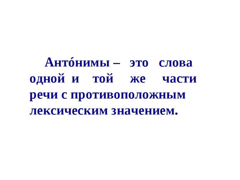 Антóнимы – это слова одной и той же части речи с противоположным лексическим ...