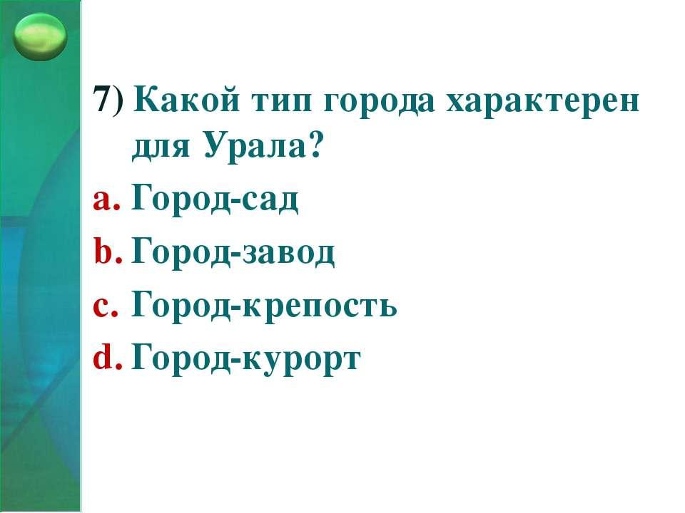 7) Какой тип города характерен для Урала? Город-сад Город-завод Город-крепост...