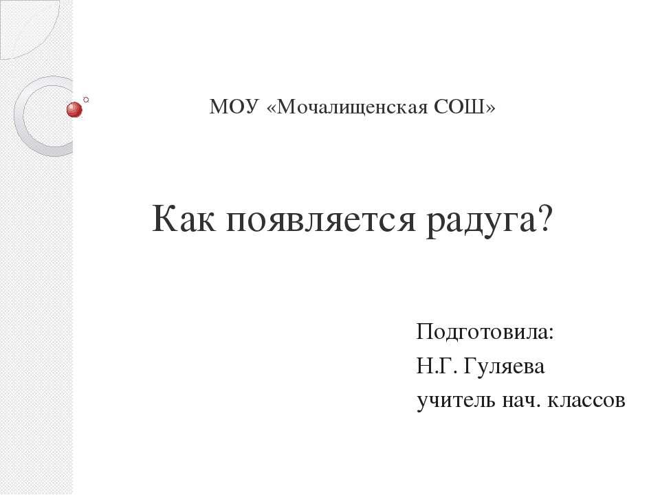 МОУ «Мочалищенская СОШ» Как появляется радуга? Подготовила: Н.Г. Гуляева учит...