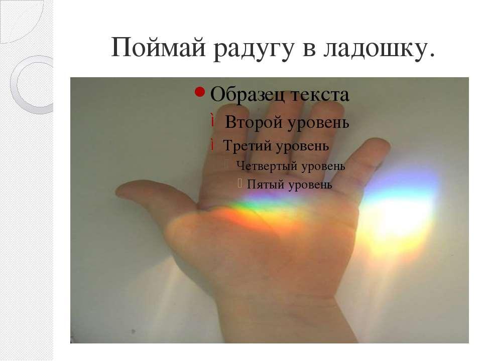 Поймай радугу в ладошку.