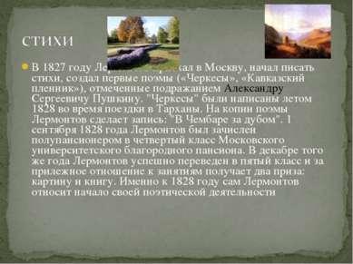 В 1827 году Лермонтов приехал в Москву, начал писать стихи, создал первые поэ...