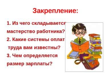 Закрепление: 1. Из чего складывается мастерство работника? 2. Какие системы о...