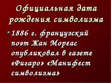 Официальная дата рождения символизма 1886 г. французский поэт Жан Мореас опуб...