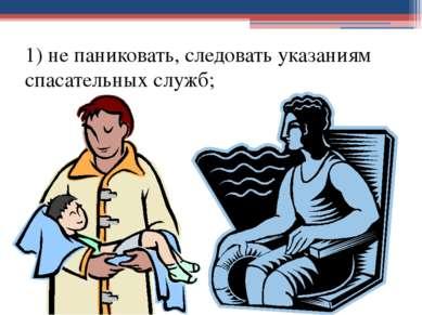 1) не паниковать, следовать указаниям спасательных служб;