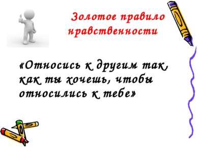 Золотое правило нравственности «Относись к другим так, как ты хочешь, чтобы о...