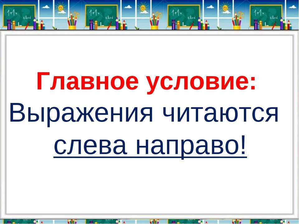 Главное условие: Выражения читаются слева направо!