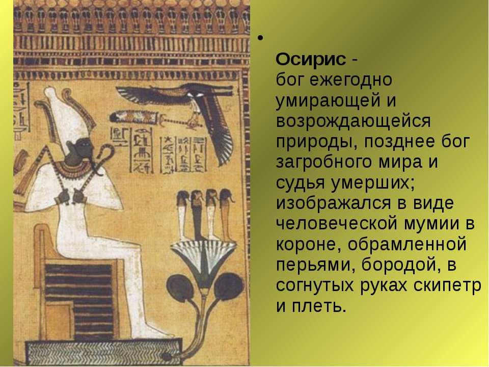 Осирис - бог ежегодно умирающей и возрождающейся природы, позднее бог загробн...
