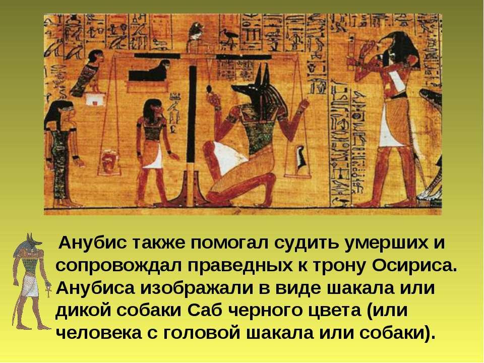 Анубис также помогал судить умерших и сопровождал праведных к трону Осириса. ...