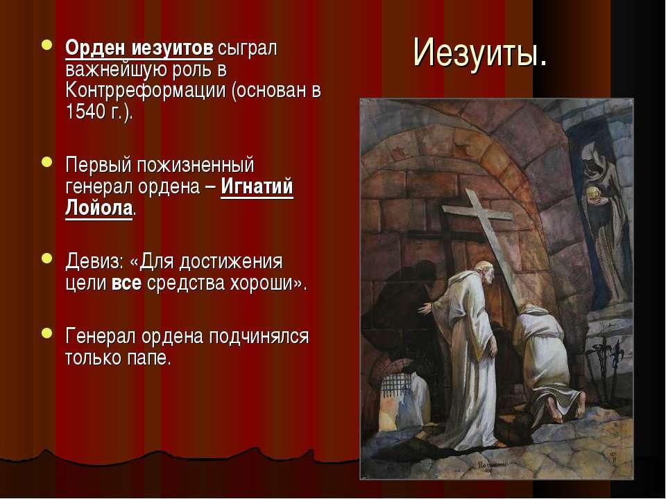 Иезуиты. Орден иезуитов сыграл важнейшую роль в Контрреформации (основан в 15...