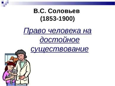 В.С. Соловьев (1853-1900) Право человека на достойное существование