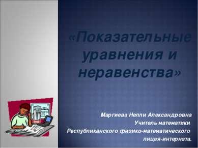 «Показательные уравнения и неравенства» Маргиева Нелли Александровна Учитель ...