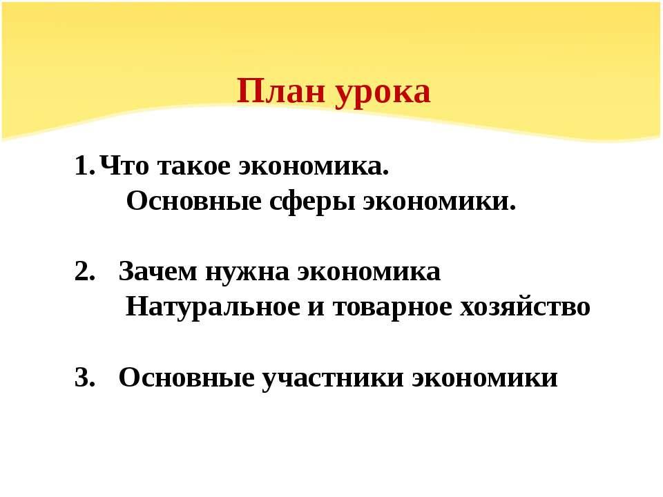 План урока Что такое экономика. Основные сферы экономики. 2. Зачем нужна экон...