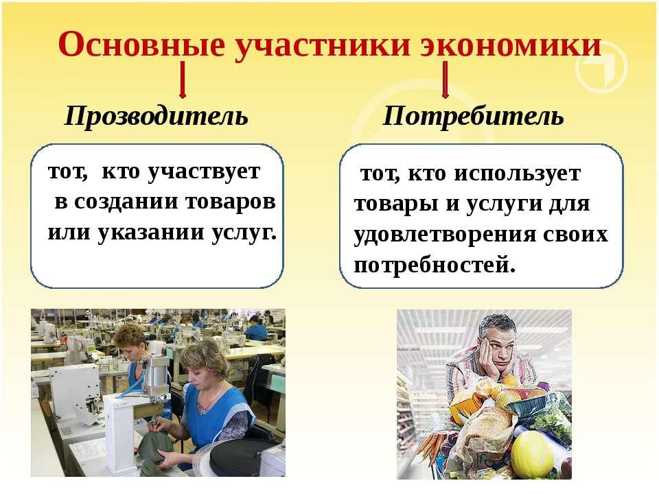 Основные участники экономики Прозводитель одитель – тот, кто участвует в созд...