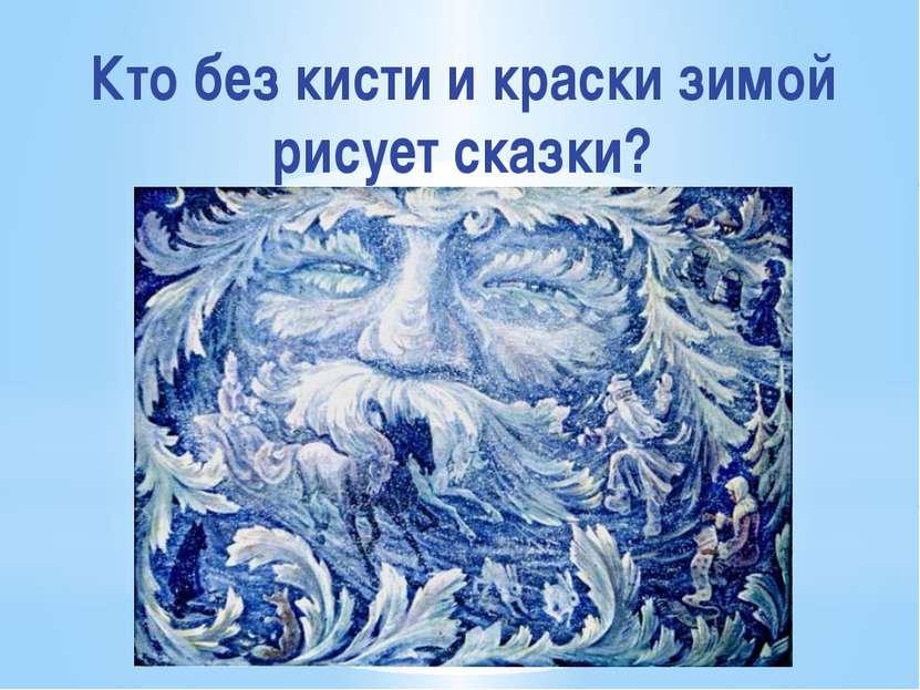 Кто без кисти и краски зимой рисует сказки?