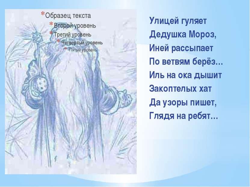 Улицей гуляет Дедушка Мороз, Иней рассыпает По ветвям берёз… Иль на ока дышит...