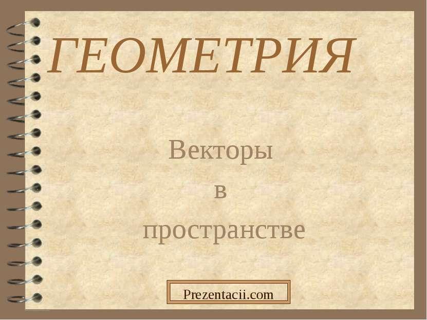 ГЕОМЕТРИЯ Векторы в пространстве Prezentacii.com