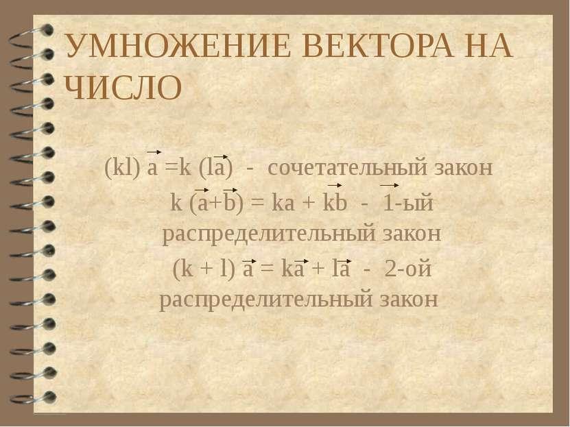 УМНОЖЕНИЕ ВЕКТОРА НА ЧИСЛО (kl) a =k (la) - сочетательный закон k (a+b) = ka ...