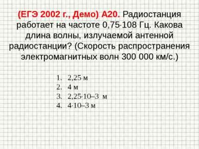 (ЕГЭ 2002 г., Демо) А20. Радиостанция работает на частоте 0,75 108 Гц. Какова...