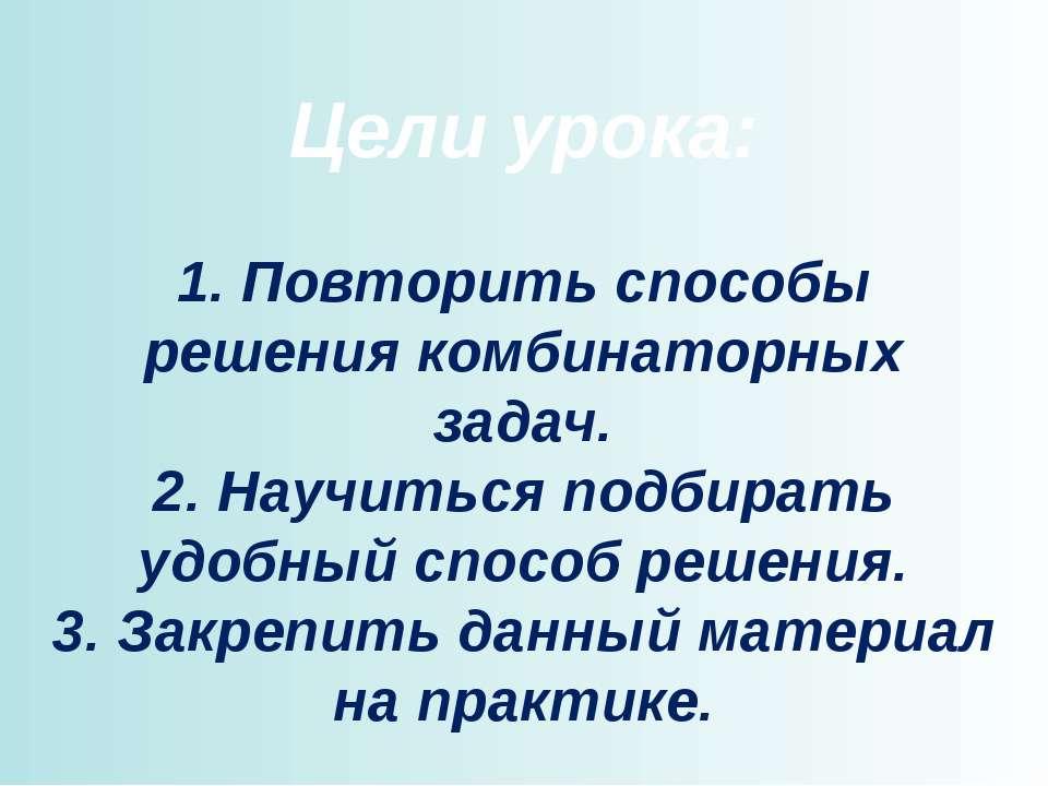Цели урока: 1. Повторить способы решения комбинаторных задач. 2. Научиться по...