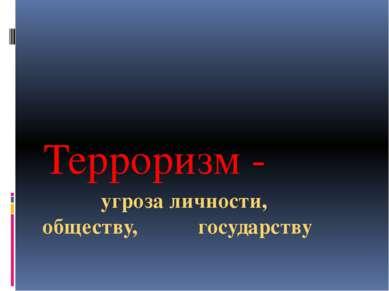 угроза личности, обществу, государству Терроризм -