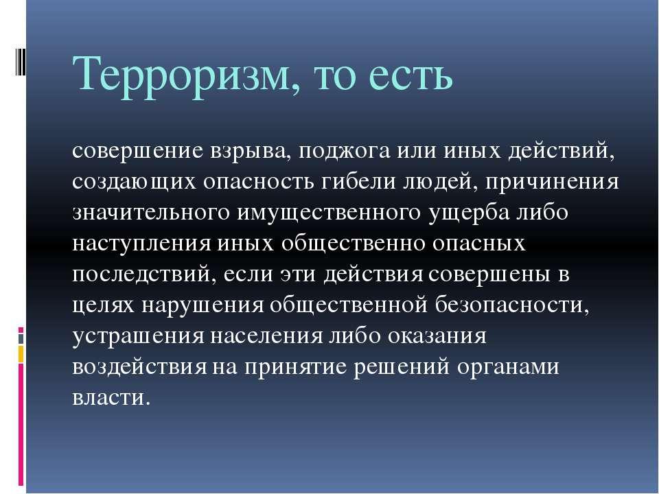 Терроризм, то есть совершение взрыва, поджога или иных действий, создающих оп...