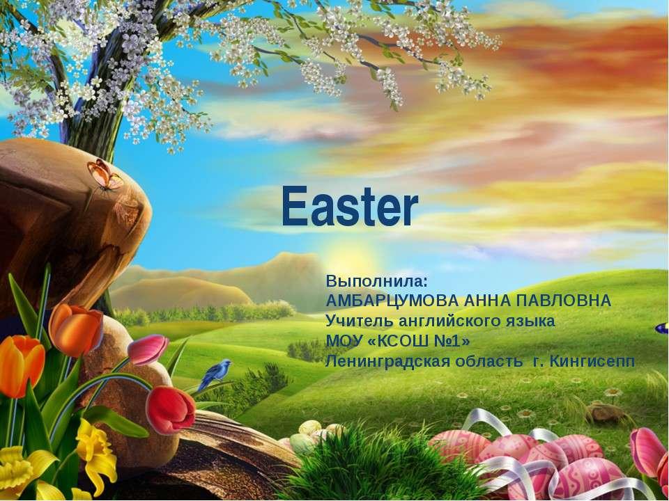Easter Выполнила: АМБАРЦУМОВА АННА ПАВЛОВНА Учитель английского языка МОУ «КС...