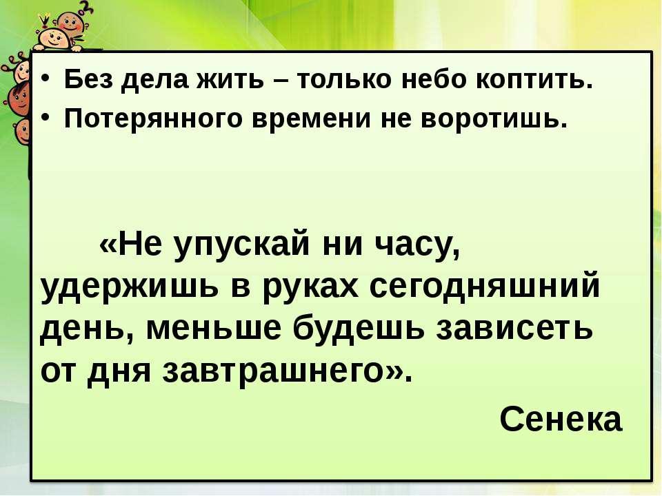 Без дела жить – только небо коптить. Потерянного времени не воротишь. «Не упу...
