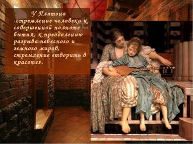 У Платона -стремление человека к совершенной полноте бытия, к преодолению раз...