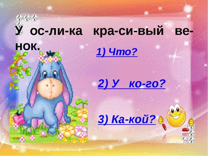 У ос-ли-ка кра-си-вый ве-нок. 1) Что? 2) У ко-го? 3) Ка-кой?